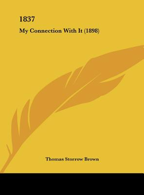 1837: My Connection with It (1898) by Brown, Thomas Storrow [Hardcover]